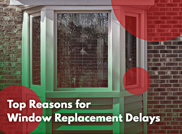 Top Reasons for Window Replacement Delays
